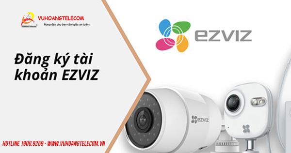 Hướng dẫn đăng ký tài khoản sử dụng camera EZVIZ