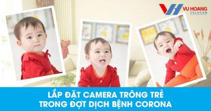 Lắp đặt camera trông trẻ trong đợt dịch bệnh virus Corona