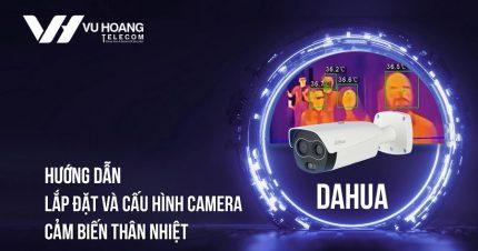 Hướng dẫn Lắp đặt & Cấu hình Camera Cảm Biến Thân Nhiệt Dahua