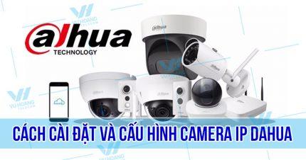 Hướng dẫn cách cài đặt và cấu hình camera IP Dahua