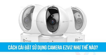 Cách cài đặt sử dụng camera EZVIZ như thế nào?