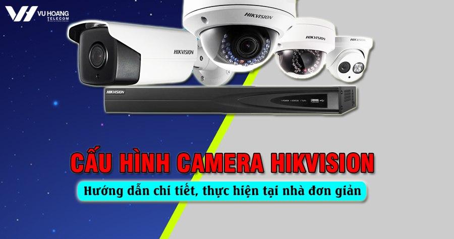 cau hinh camera Hikvision chi tiet nhat
