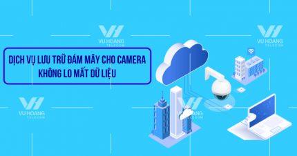 Dịch vụ lưu trữ đám mây cho camera - Không lo mất dữ liệu