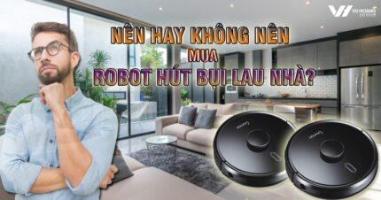 nen hay khong nen mua robot hut bui lau nha