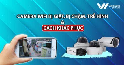 camera wifi bi giat bi cham tre hinh va cach khac phuc
