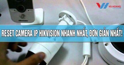 Reset camera IP Hikvision nhanh nhat