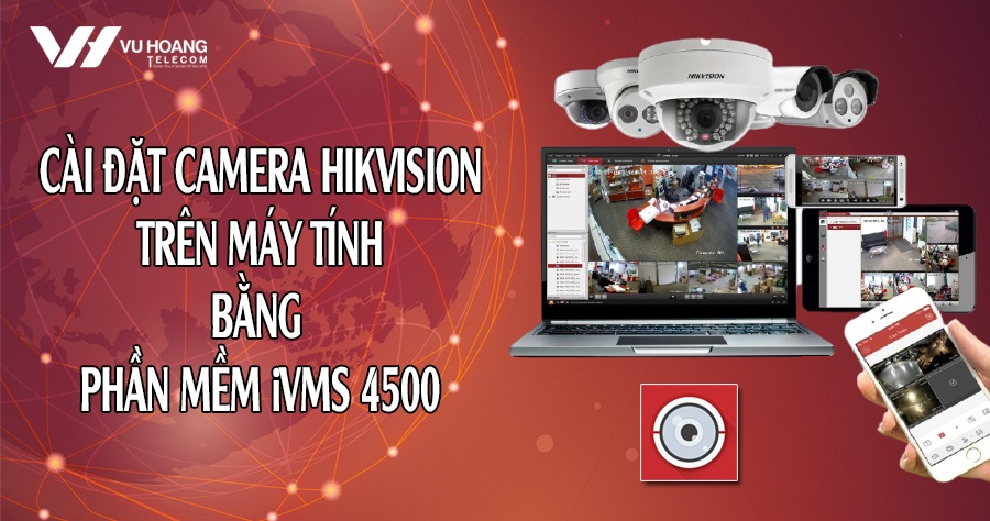 cai dat camera Hikvision tren may tinh bang iVMS 4500