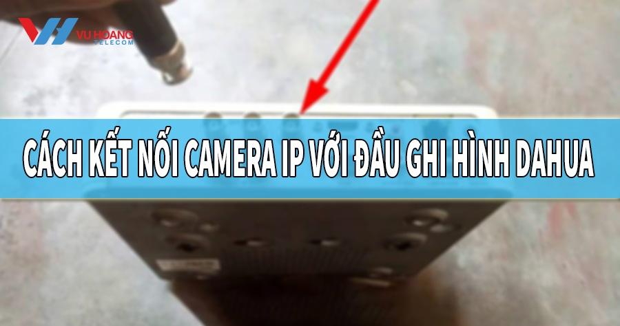 cach ket noi camera IP voi dau ghi hinh Dahua
