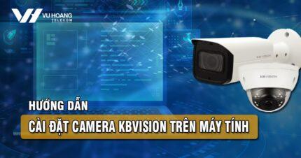 huong dan cai dat camera Kbvision tren may tinh bang KBiVMS