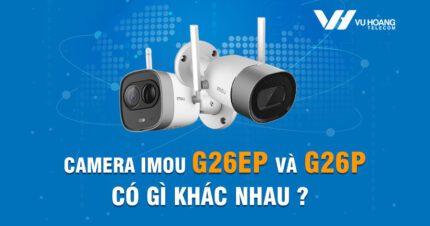Camera Imou G26P và G26EP có điểm gì khác nhau
