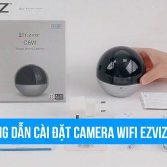 Hướng dẫn cài đặt camera Wifi EZVIZ C6W quay 360 độ mới nhất