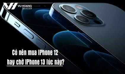 co nen mua iphone 12 hay cho iphone 13