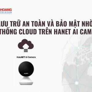 Lưu trữ an toàn và bảo mật nhờ hệ thống Cloud trên Hanet Ai Camera